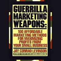 Guerrilla Marketing Weapons: 100 Affordable Marketing Methods For Maximizing Profits From Your Small Business by Jay Conrad Levinson